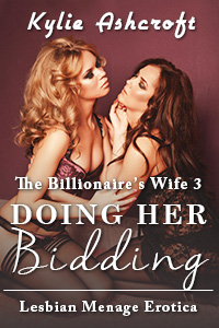 Doing Her Bidding (First Time Lesbian Menage Erotica) - The Billionaire/s Wife 3